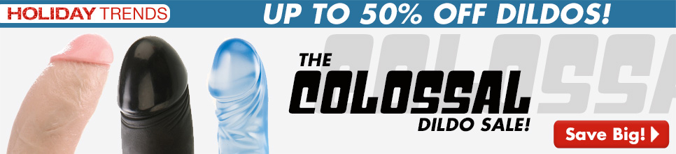 The Colassal Dildo Sale!  Up to 50% off!