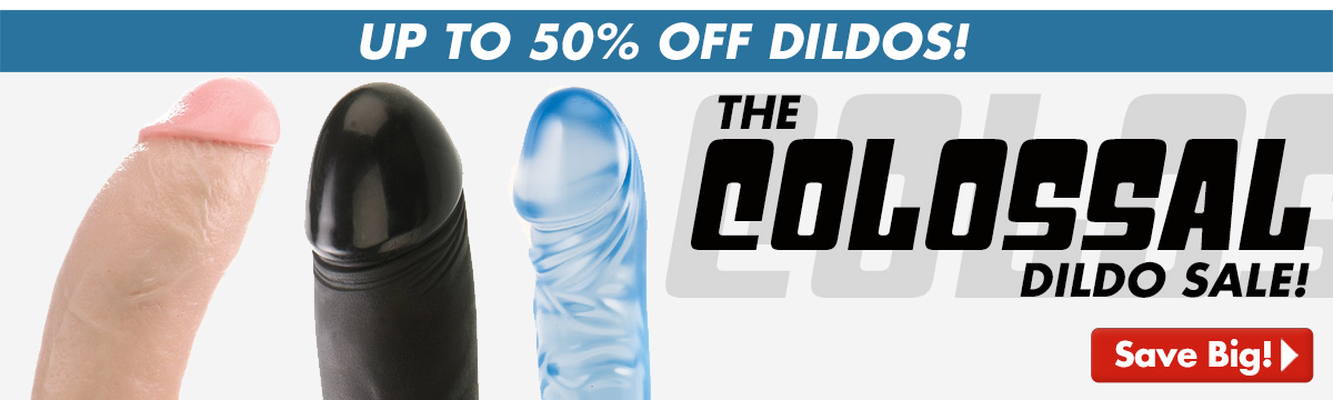 The Colossal Dildo Sale!  Up to 50% Off